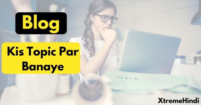 Blog-kis-topic-par-banaye